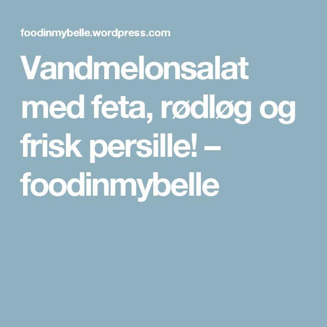 Vandmelonsalat med feta, rødløg og frisk persille! – foodinmybelle