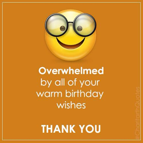 Overwhelmed by all of your warm birthday wishes THANK YOU