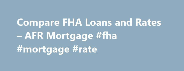 Compare FHA Loans and Rates – AFR Mortgage #fha #mortgage #rate http://money.remmont.com/compare-fha-loans-and-rates-afr-mortgage-fha-mortgage-rate/  #fha mortgages # Your Source for Great FHA Home Loans FHA mortgage loans are an attractive mortgage solution for a purchase or refinance because today s FHA mortgage rates are near historic lows. The guidelines are also flexible allowing more people to qualify. Whether you have had credit issues in the past or are simply looking to limit your…