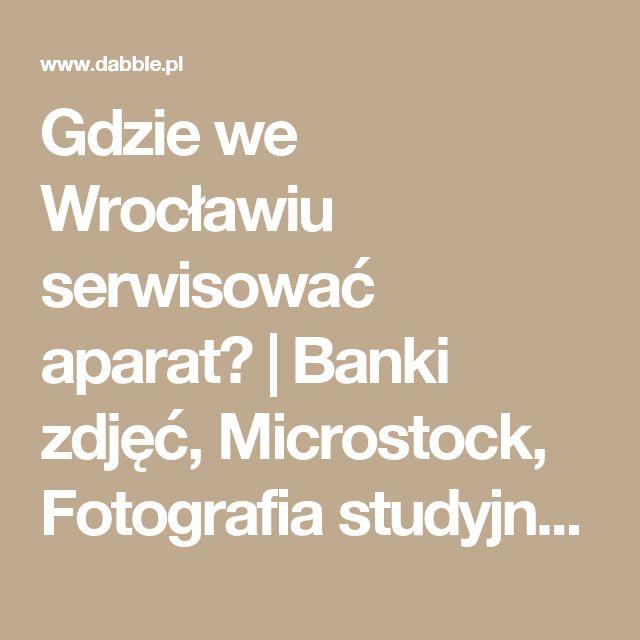 Gdzie we Wrocławiu serwisować aparat? | Banki zdjęć, Microstock, Fotografia studyjna - jak zarobić na bankach zdjęć, gdzie kupić gdzie sprzedać swoje zdjęcia.