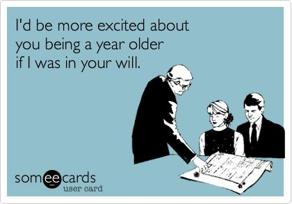 someecards.com - I'd be more excited about you being a year older if I was in your will.