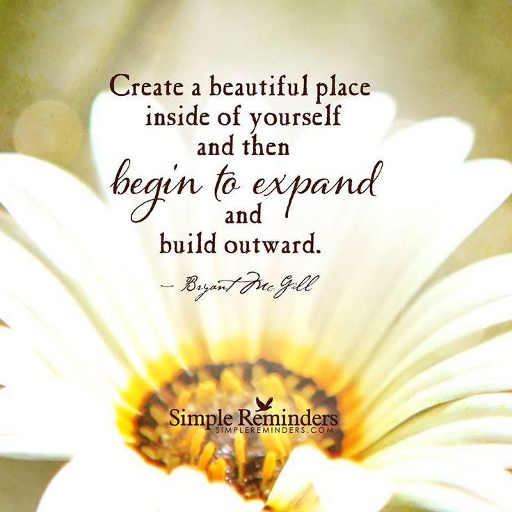 How To Create A Beautiful Life Create A Beautiful Place Inside Of Yourself  And Then Begin To Expand And Build Outward.