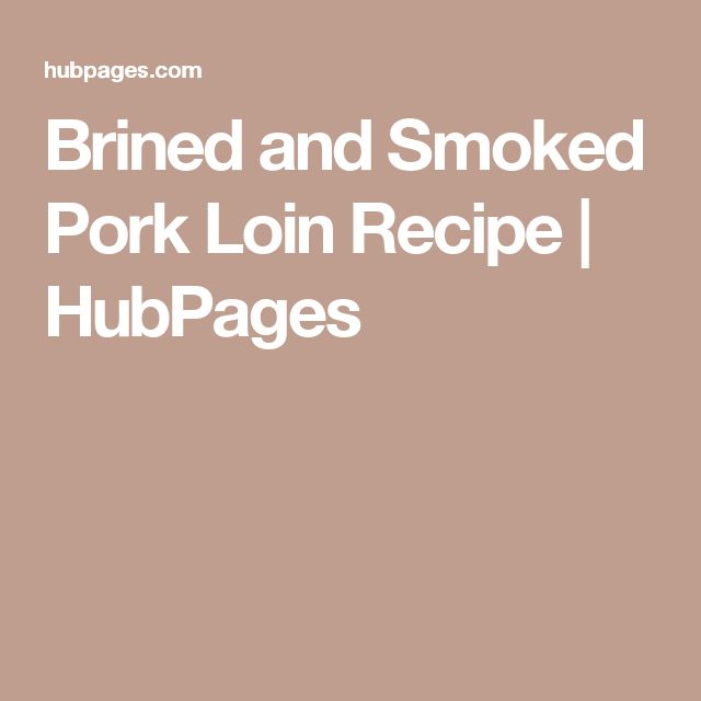 Brined and Smoked Pork Loin Recipe | HubPages