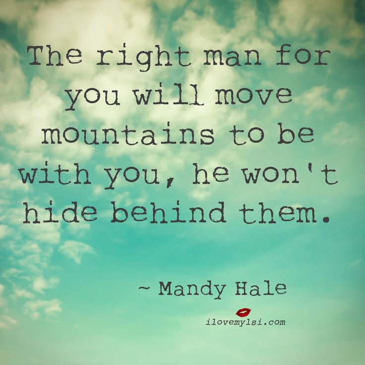 The right man for you will move mountains to be with you, he won't hide behind them. ~ Mandy Hale