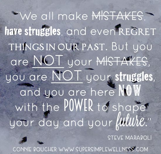 """We all make #mistakes, have #struggles, and even #regret things in our past. But you are not your mistakes, you are not your struggles, and you are here NOW with the #power to shape your day and your #future."" Steve Maraboli #wordsofwisdom #truth #power #positivity #positivitythinking #positiveattitude #quote #quoteoftheday #happiness #Motivation #Motivational #ConnieBoucher #SuperSimpleWellness #health #chakra #wellness"