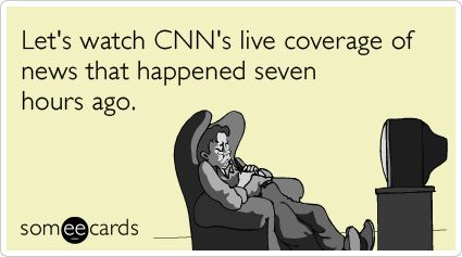 Funny Somewhat Topical Ecard: Lets watch CNNs live coverage of news that happened seven hours ago.