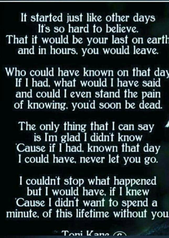 If I had known that day, I would of not let you go. I would of stayed on the phone with you for as long as it took.