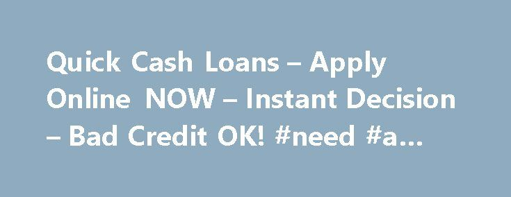 Quick Cash Loans – Apply Online NOW – Instant Decision – Bad Credit OK! #need #a #loan http://loan.remmont.com/quick-cash-loans-apply-online-now-instant-decision-bad-credit-ok-need-a-loan/  #quick cash loans no credit check # Financial loans are usually categorized as short-term and long-term finances. However, fast money are demanded much more often. One of many types of credit that can come under short-term funding are quick cash loans. We are talking about quick cash loans finances that…