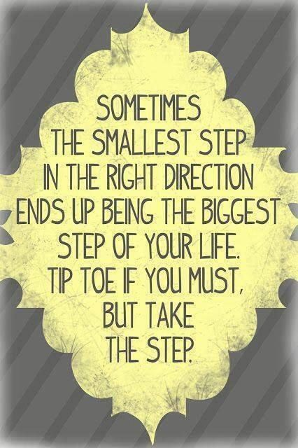 """Sometimes the smallest step in the right direction ends up being the biggest step of your life. Tip toe if you must, but take the step."""