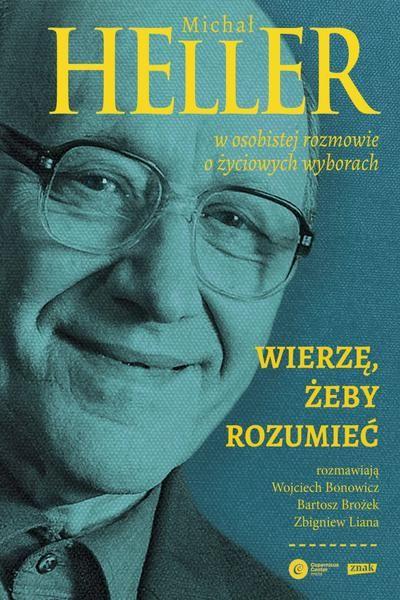Wierzę, żeby rozumieć. Z Michałem Hellerem rozmawiają Wojciech Bonowicz, Bartosz Brożek i Zbigniew Liana