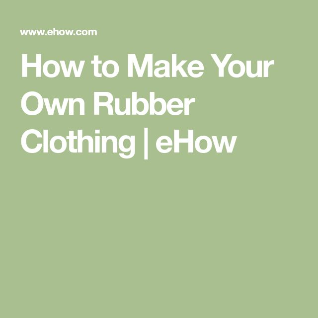 How to Make Your Own Rubber Clothing | eHow