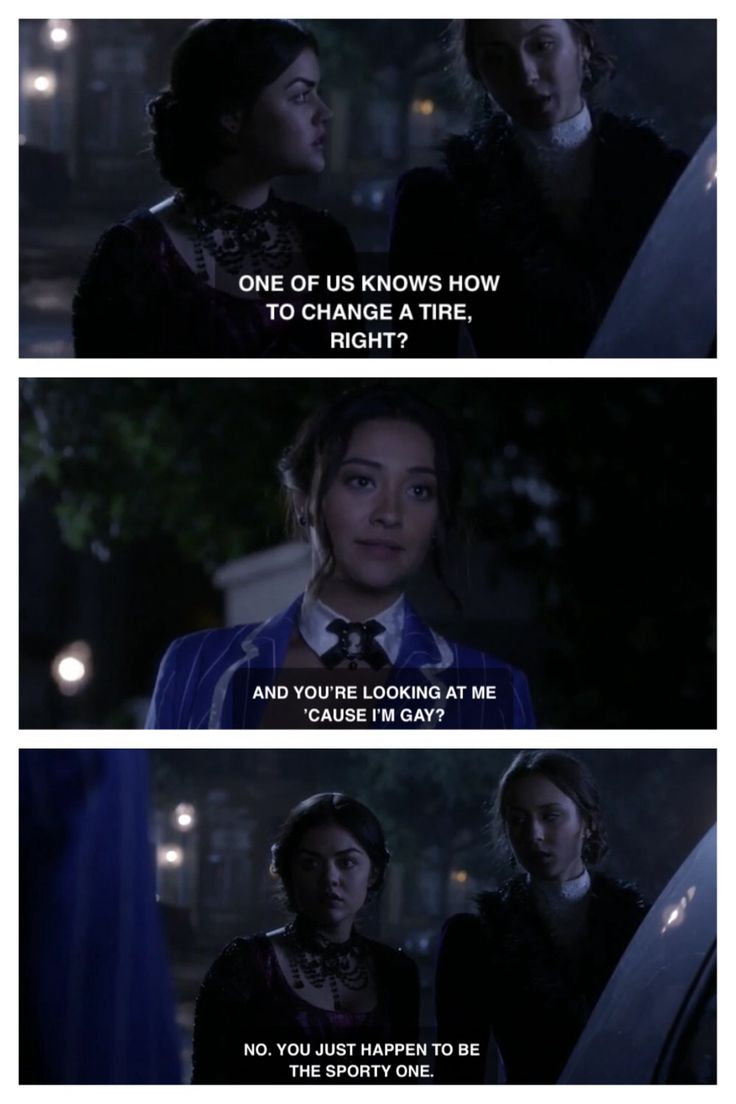 Aria: One of us knows how to fix a tire. Right?? Emily: And your looking at me because I'm gay. Aria & Spencer: No, you just happen to be the sporty one.