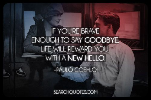 If you're brave enough to say goodbye, life will reward ...