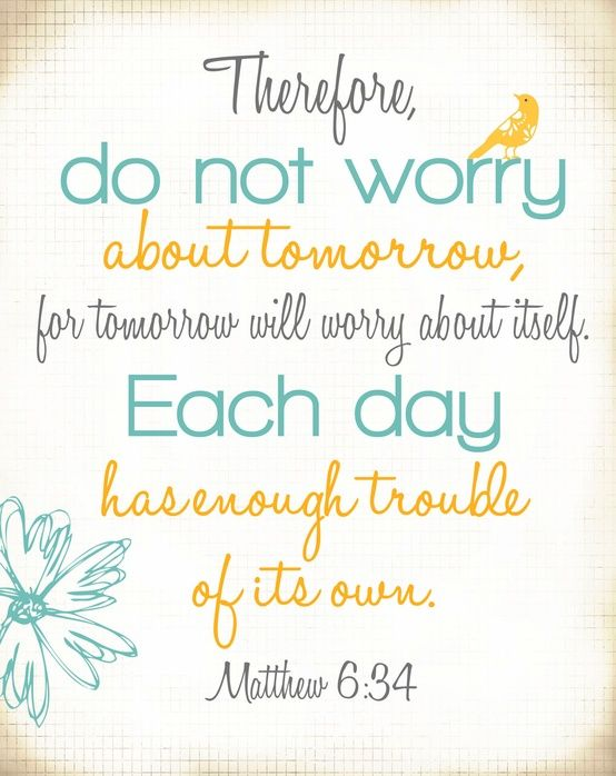 Matthew 6:34 - therefore, do not worry about tomorrow, for tomorrow will worry about itself. each day has enough trouble of its own.