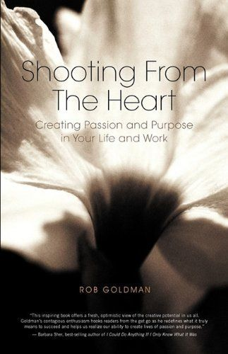Shooting From The Heart: Creating Passion and Purpose in Your Life and Work by Rob Goldman. Save 22 Off!. $12.44. Publisher: Rob Goldman Inc. (September 29, 2009). Publication: September 29, 2009