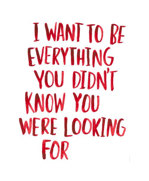 I want to be everything you didn't know you were looking for. http://itsabeautifulsurprise.tumblr.com/post/34476389474/lovequotesrus-everything-love#