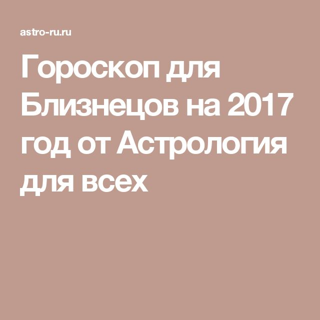 Гороскоп для Близнецов на 2017 год от Астрология для всех