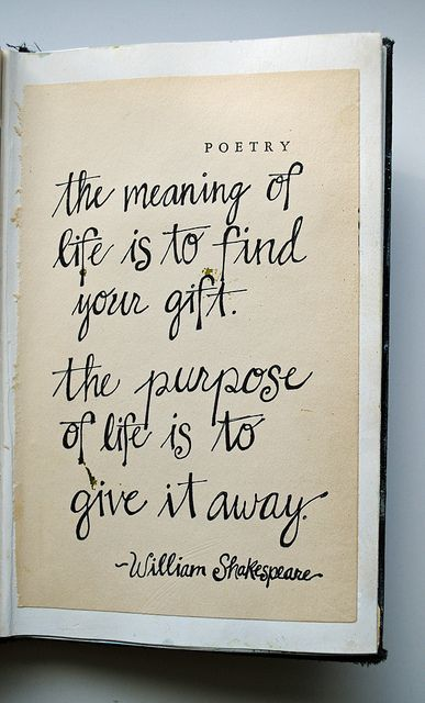 The meanng of life is to find your gift. The purpose of life is to give it away. William Shakespeare via