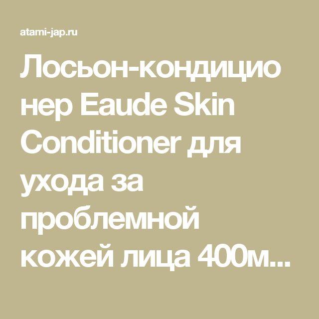 Лосьон-кондиционер Eaude Skin Conditioner  для ухода за проблемной кожей лица 400мл - купить в Москве, описание, фото, отзывы