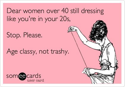 """Dear women over 40 still dressing like you're in your 20s, Stop. Please. Age classy, not trashy.""  A little crude, but good point. This is why I pair my outfits with skirts rather than jeans these days.  I figure I can still wear the cute (modestly cut) tops if I pair them with a skirt rather than skin tight jeans."