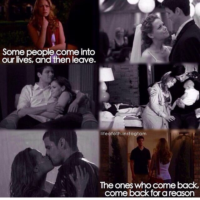 Naley. I love naley. but Its true people always leave the ones who come back, come back for a reason.