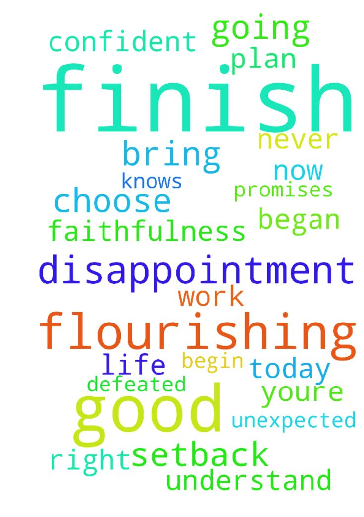 """""""Being confident of this, that he who began a good - Being confident of this, that he who began a good work in you will carry it on to completion until the day of Christ Jesus. Philippians 16, NIV A Flourishing Finish Everyone goes through seasons of disappointment or difficulty. We all have unexpected setbacks. Maybe youre going through something right now that you dont understand. Heres the good news that disappointment is not the final chapter. God never ends in a negative. If you will…"""