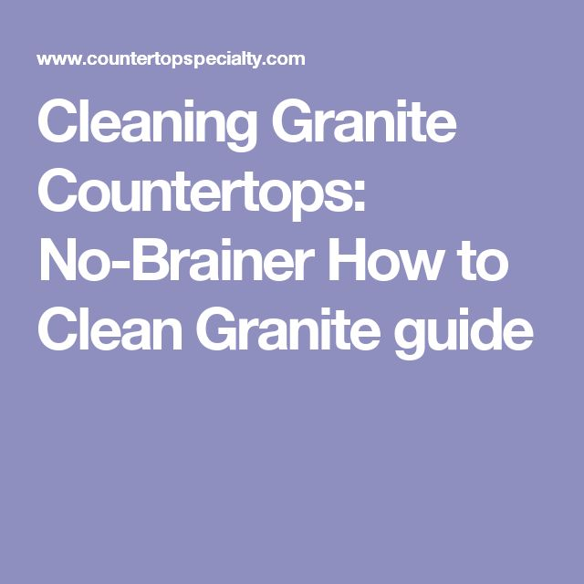 Cleaning Granite Countertops: No-Brainer How to Clean Granite guide
