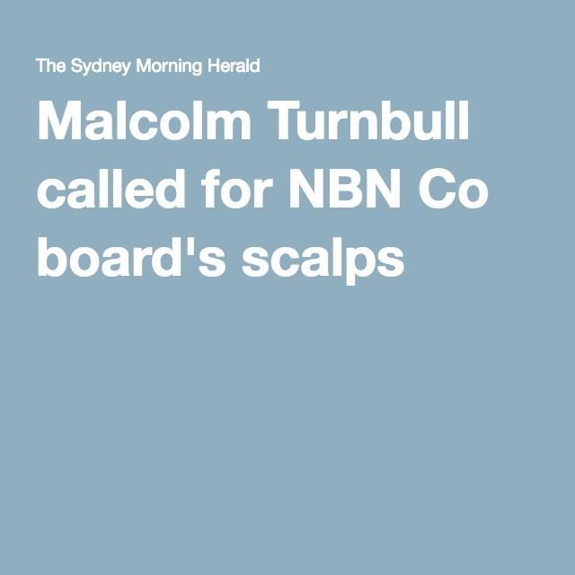 Malcolm Turnbull called for NBN Co board's scalps