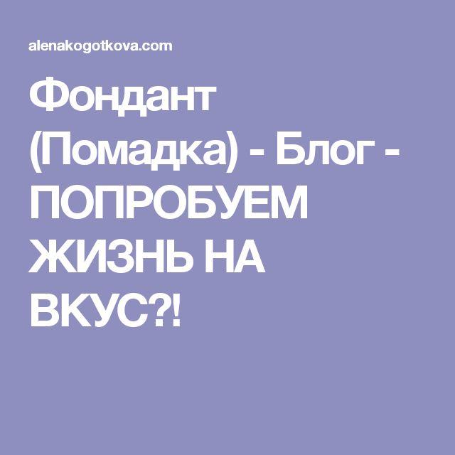 Фондант (Помадка) - Блог - ПОПРОБУЕМ ЖИЗНЬ НА ВКУС?!
