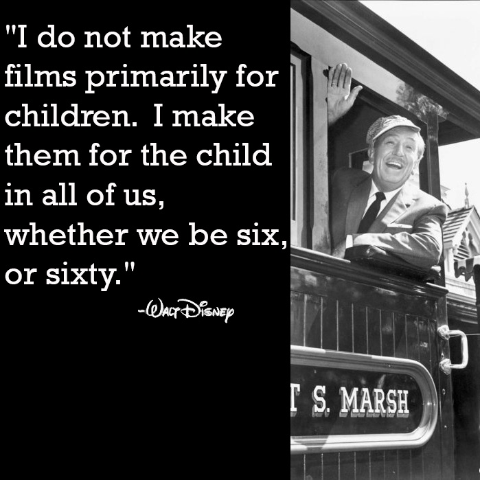 """I do not make films primarily for children. I make them for the child in all of us, whether we be six, or sixty."" --Walt Disney"