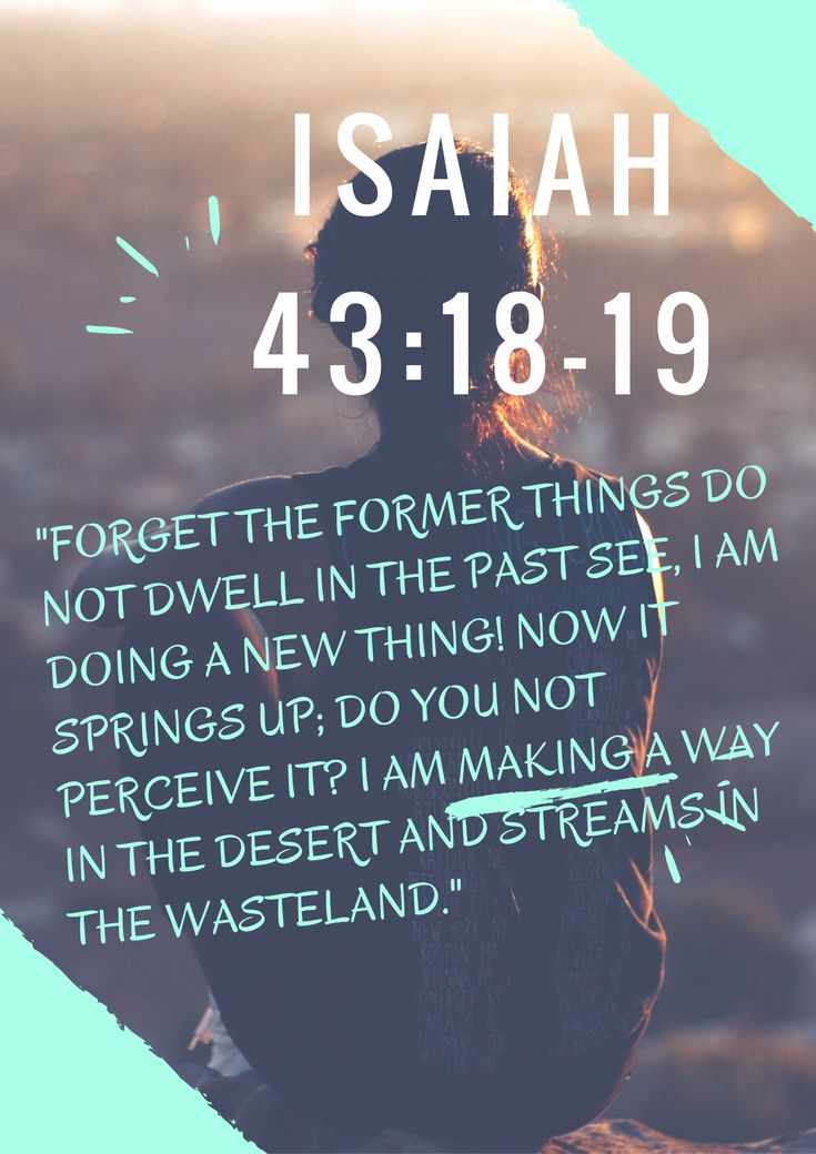 """Do not remember the former things, Nor consider the things of old. Behold, I will do a new thing, Now it shall spring forth; Shall you not know it? I will even make a road in the wilderness And rivers in the desert."" ‭‭Isaiah‬ ‭43:18-19‬ ‭NKJV‬‬"