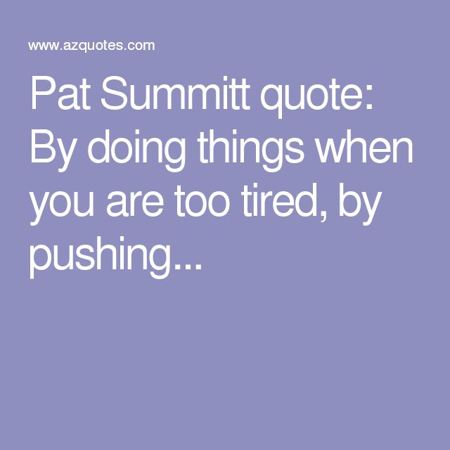 Pat Summitt quote: By doing things when you are too tired, by pushing...