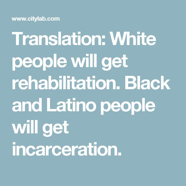 Translation: White people will get rehabilitation. Black and Latino people will get incarceration.