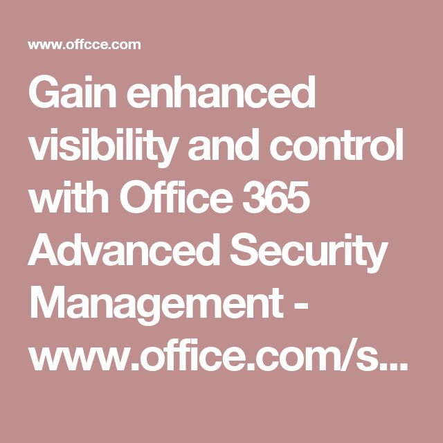 Gain enhanced visibility and control with Office 365 Advanced Security Management - www.office.com/setup