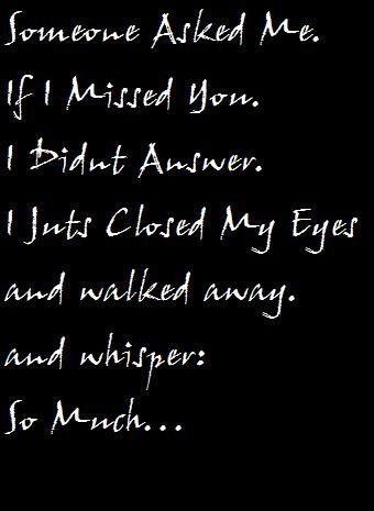 Someone asked me if I missed you. I did not answer. I just closed my eyes and walked away. And whisper: so much
