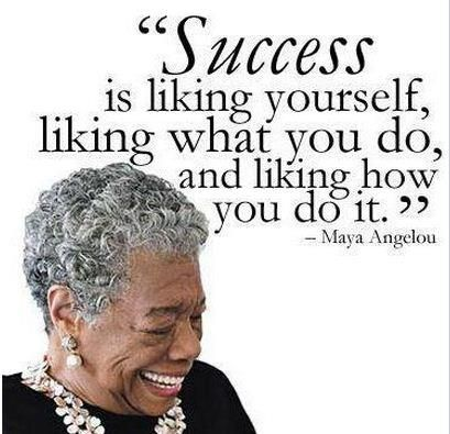 Success is liking yourself, liking what you do, and liking how you do it - Maya Angelou -