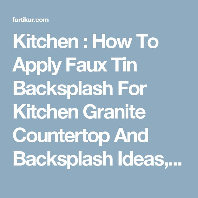 Kitchen : How To Apply Faux Tin Backsplash For Kitchen Granite Countertop  And Backsplash Ideasu201a