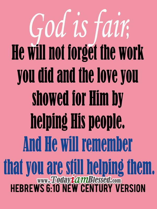 Hebrews 6:10 New Century Version ♥ God is fair; he will not forget the work you did and the love you showed for him by helping his people. And he will remember that you are still helping them. ♥ More to PIN here >>> yespinit.com ♥