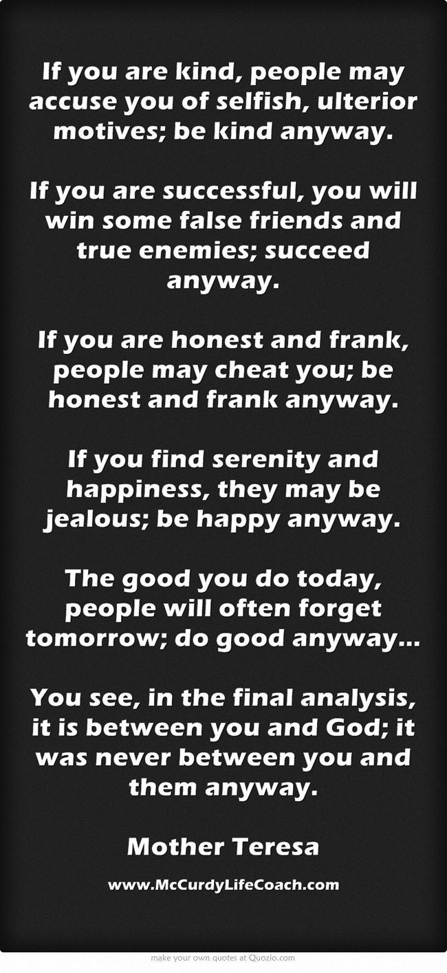 www.McCurdyLifeCoach.com If you are kind, be kind anyway.  If you are successful, you will win some false friends and true enemies; succeed anyway. If you are honest and frank, people may cheat you; be honest and frank anyway. If you find serenity and happiness, they may be jealous; be happy anyway. The good you do today, people will often forget tomorrow; do good anyway… You see, in the final analysis, it is between you and God; it was never...