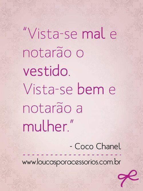 """""""Vista-se mal e notarão o vestido. Vista-se bem e notarão a mulher."""" - Coco Chanel"""