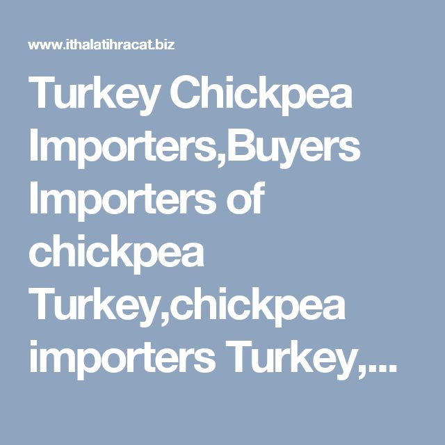 Turkey Chickpea Importers,Buyers Importers of chickpea Turkey,chickpea importers Turkey,chickpea buyers turkey