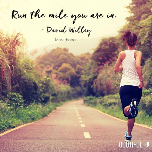 """Run the mile you are in."" — David Willey, marathoner"