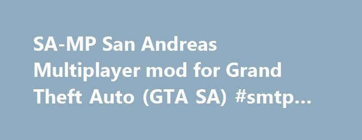 SA-MP San Andreas Multiplayer mod for Grand Theft Auto (GTA SA) #smtp #host http://vps.nef2.com/sa-mp-san-andreas-multiplayer-mod-for-grand-theft-auto-gta-sa-smtp-host/  #samp hosting # SA-MP. San Andreas Multiplayer SA-MP is a free Massively Multiplayer Online game mod for the PC version of Rockstar Games Grand Theft Auto: San Andreas ™. SA-MP 0.3.7 Released. Posted by SA-MP on 1 May 2015 SA-MP 0.3.7 is released! You can find it on the Download Page. SA-MP 0.3.7 updates – Over 500 new…