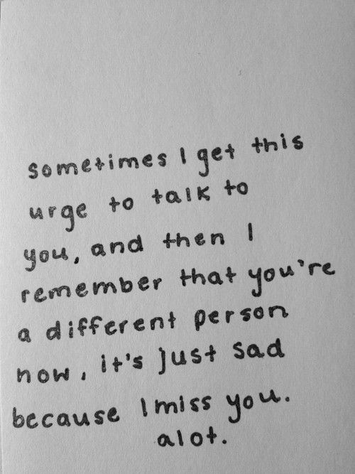 Sometimes I get this urge to talk to you and then I remember that you're a different person now, it's just sad because I miss you a lot.