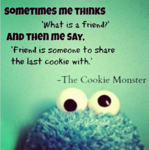 """""""Somtimes me thinks 'what is a friend' and then me say, 'friend is someone to share the last cookie with' Cookie monster Quote"""