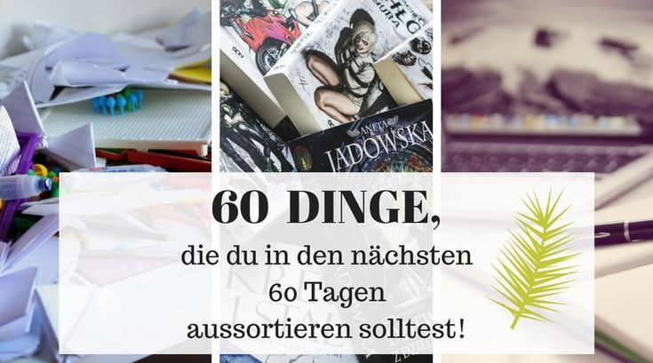 60 Dinge, die du in den nächsten 60 Tagen aussortieren solltest – Lou. Ⓥ