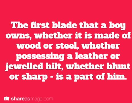 Just like a horse or a dog becomes part of you, so does your first blade.