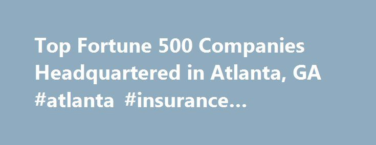 Top Fortune 500 Companies Headquartered in Atlanta, GA #atlanta #insurance #companies http://singapore.remmont.com/top-fortune-500-companies-headquartered-in-atlanta-ga-atlanta-insurance-companies/  # Fortune 500 Companies Headquartered in Atlanta, GA With the news of Mercedes-Benz USA relocating their headquarters to Atlanta from New Jersey (come 2017, their $100 million headquarters will call The Big Peach home) there seems no better time to update our list of Fortune 500 companies who…