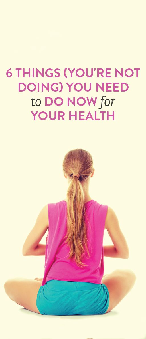 6 Things ( You're Not Doing ) You Need to Do Now for Your Health