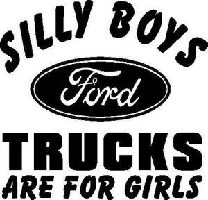 I want a ford truck!....although the saying isn't 100% true, Fords are for everyone, not just girls!